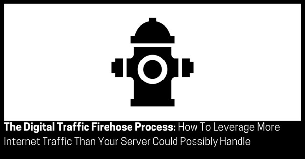 The Digital Traffic Firehose Process How To Leverage More Internet Traffic Than Your Server Could Possibly Handle
