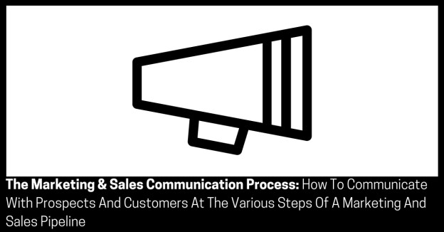 The Marketing & Sales Communication Process How To Communicate With Prospects And Customers At The Various Steps Of A Marketing And Sales Pipeline