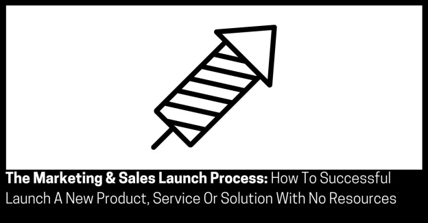 The Marketing & Sales Launch Process How To Successful Launch A New Product Service Or Solution With No Resources