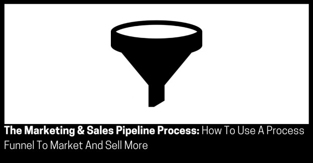 The Marketing & Sales Pipeline Process How To Use A Process Funnel To Market And Sell More