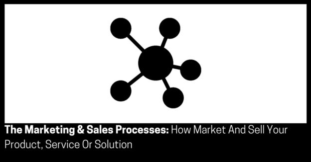 The Marketing & Sales Processes How Market And Sell Your Product, Service Or Solution