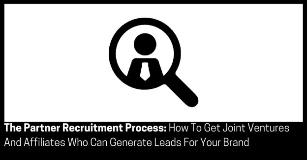 The Partner Recruitment Process How To Get Joint Ventures And Affiliates Who Can Generate Leads For Your Brand