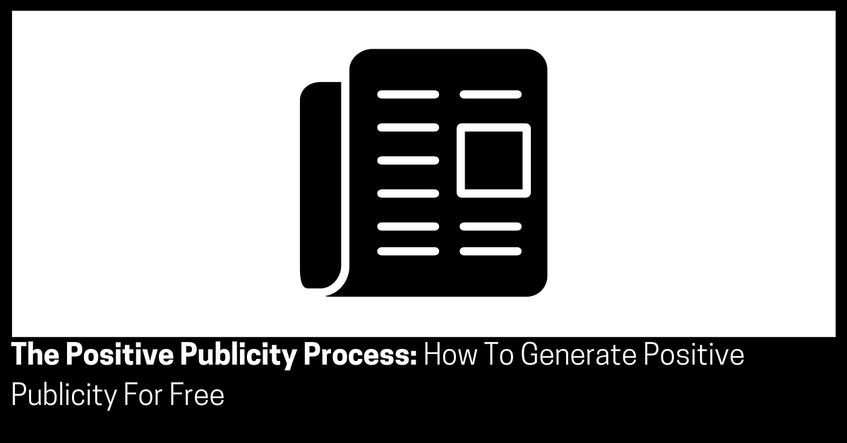 The Positive Publicity Process How To Generate Positive Publicity For Free