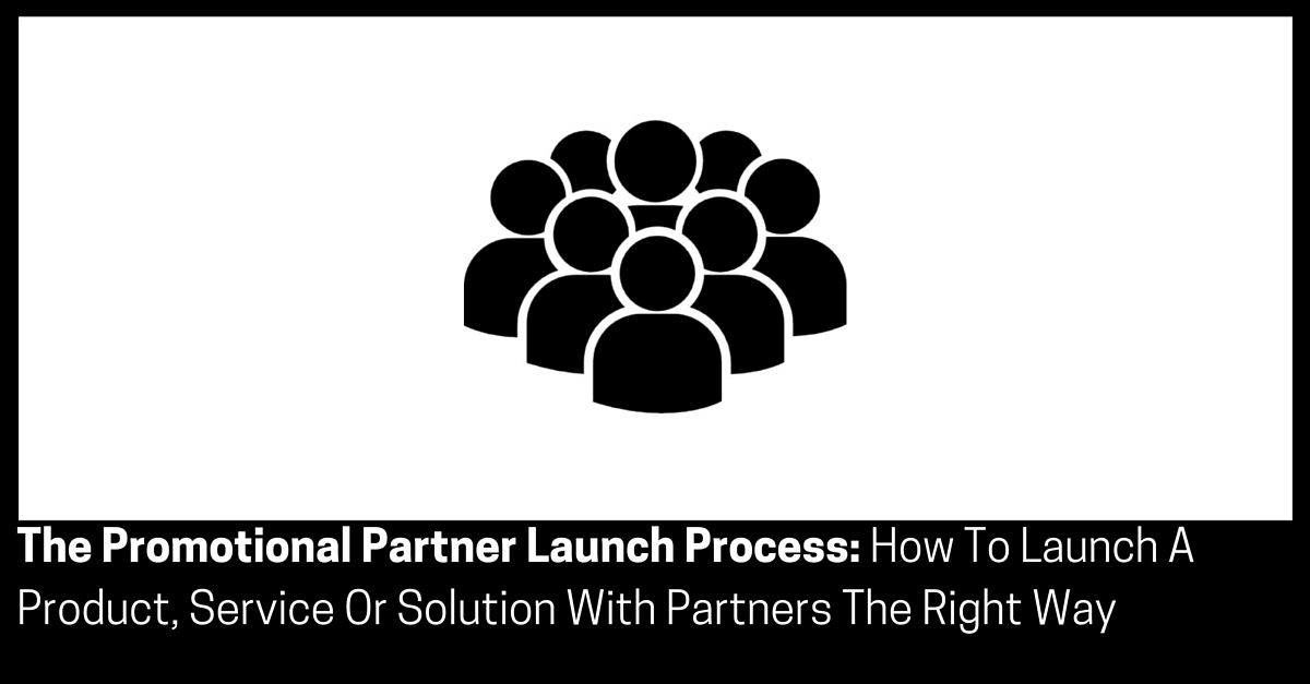 The Promotional Partner Launch Process How To Launch A Product Service Or Solution With Partners The Right Way