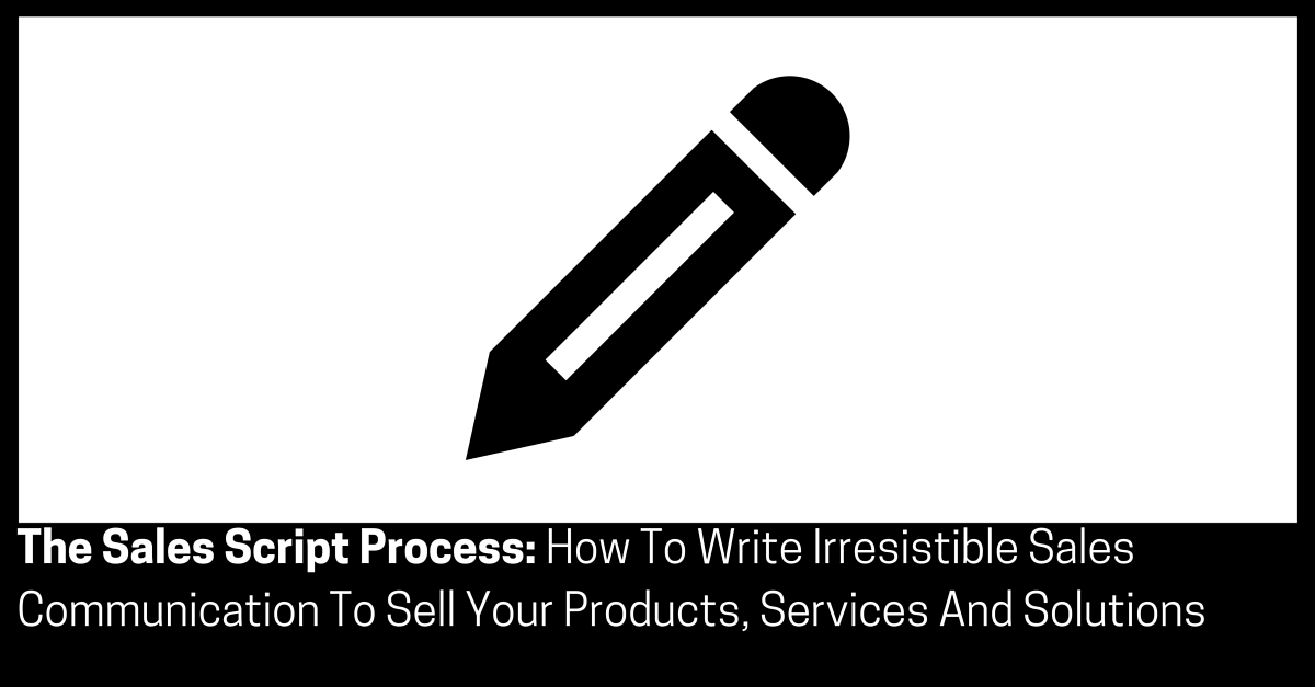 The Sales Script Process How To Write Irresistible Sales Communication To Sell Your Products Services And Solutions