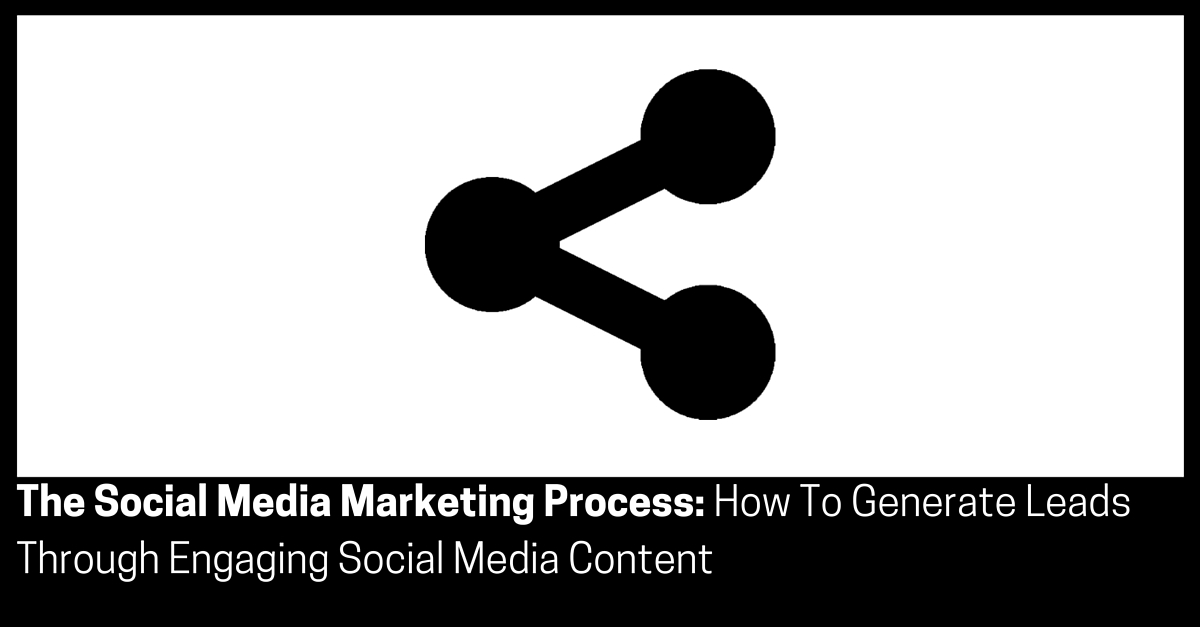 The Social Media Marketing Process How To Generate Leads Through Engaging Social Media Content