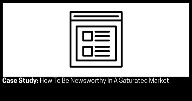 Case Study How To Be Newsworthy In A Saturated Market