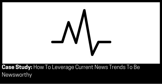 Case Study How To Leverage Current News Trends To Be Newsworthy