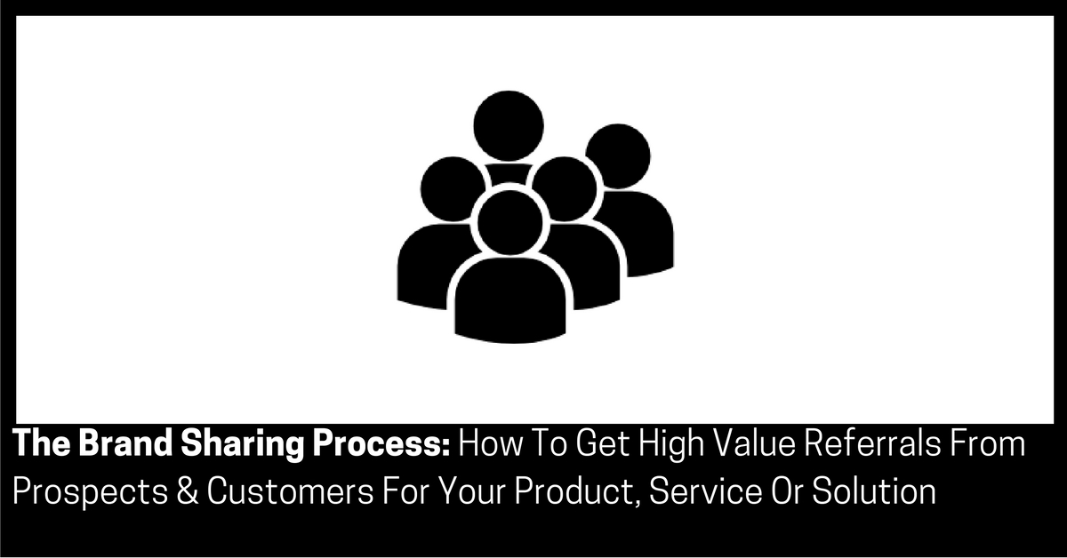 The Brand Sharing Process How To Get High Value Referrals From Prospects & Customers For Your Product, Service Or Solution